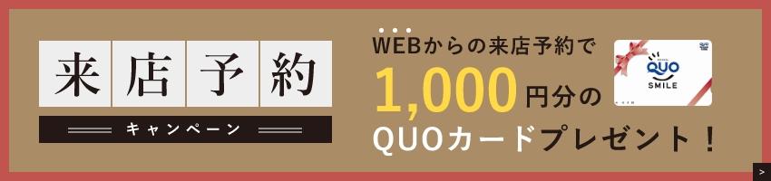 来店予約 キャンペーン WEBからの来店予約で1,000円分のQUOカードプレゼント!