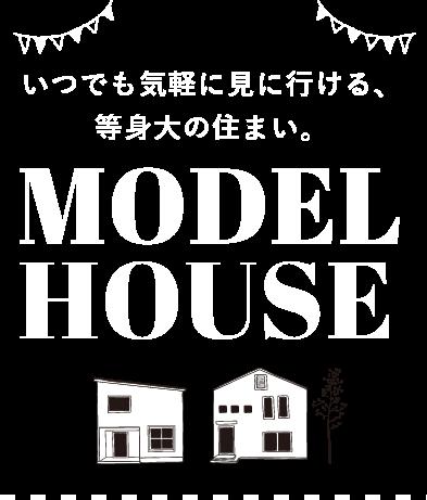 いつでも気軽に見に行ける、等身大の住まい。 MODEL HOUSE